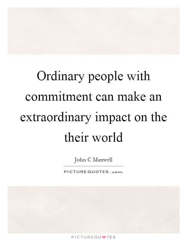 Ordinary people with commitment can make an extraordinary impact on the their world Picture Quote #1