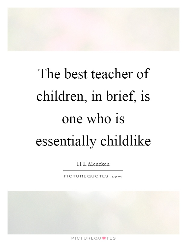 The best teacher of children, in brief, is one who is essentially childlike Picture Quote #1
