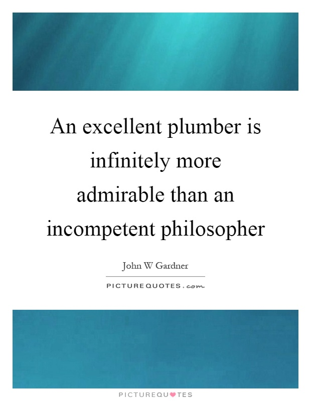 An excellent plumber is infinitely more admirable than an incompetent philosopher Picture Quote #1
