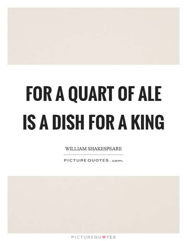 For a quart of ale is a dish for a king Picture Quote #1