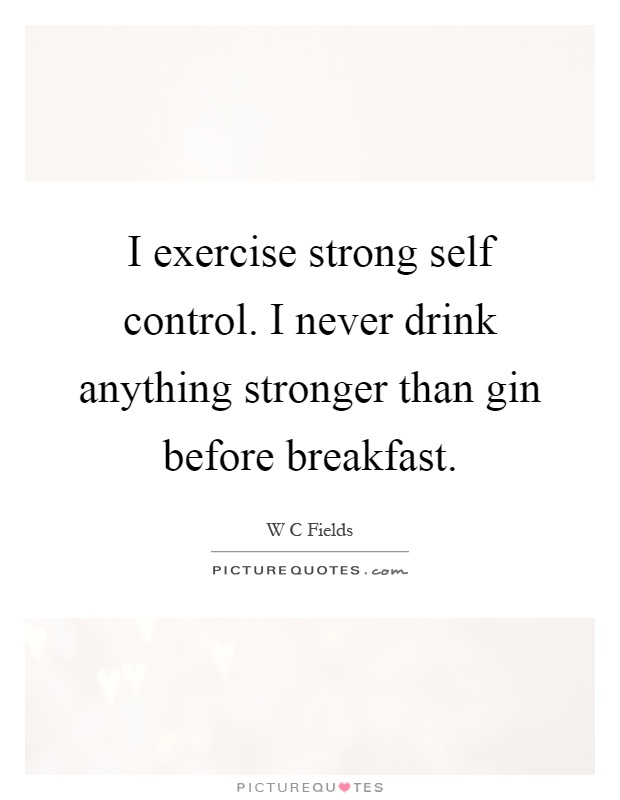I exercise strong self control. I never drink anything stronger than gin before breakfast Picture Quote #1