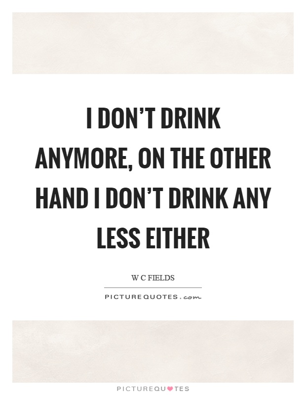 I don't drink anymore, on the other hand I don't drink any less either Picture Quote #1