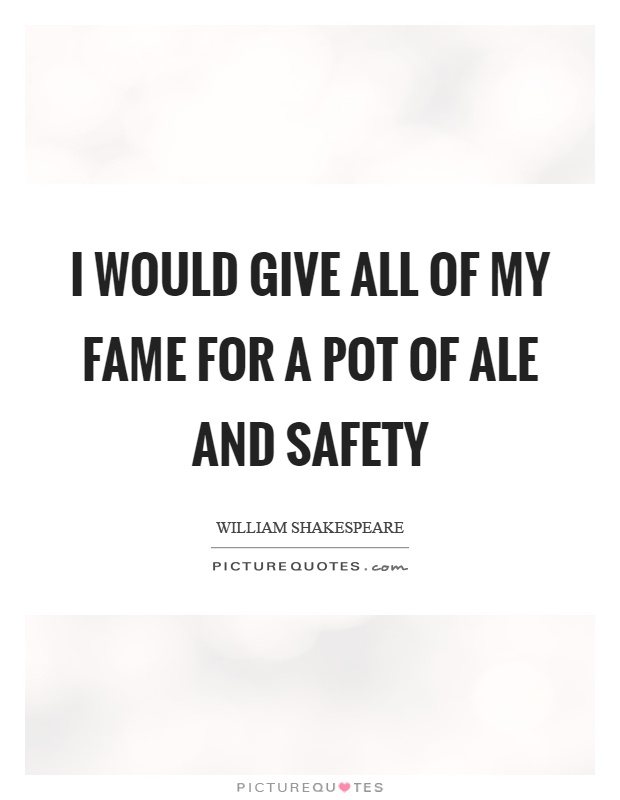 I would give all of my fame for a pot of ale and safety Picture Quote #1