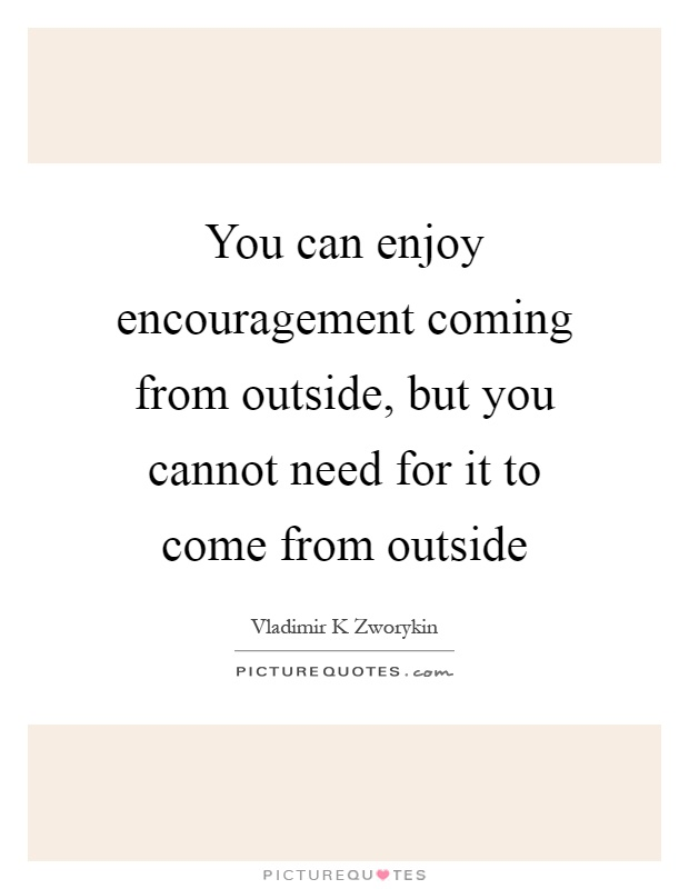 You can enjoy encouragement coming from outside, but you cannot need for it to come from outside Picture Quote #1