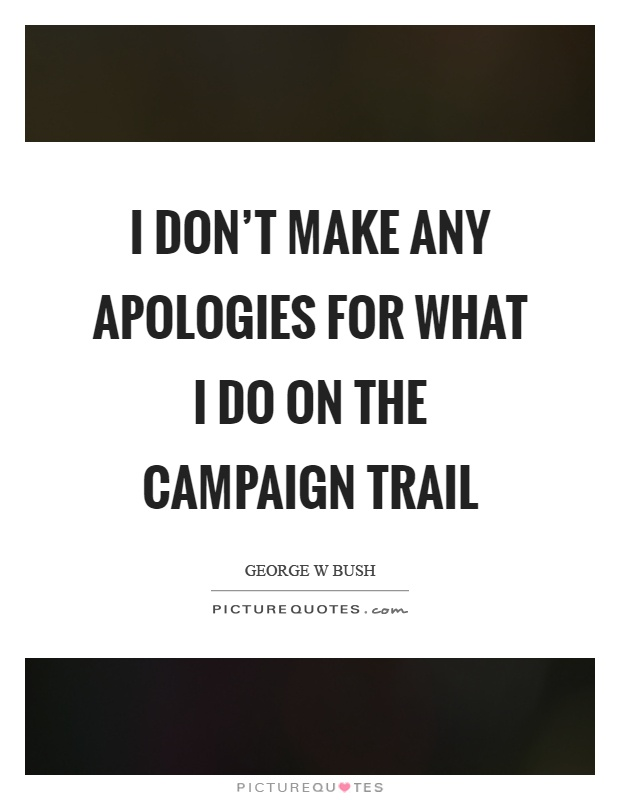 I don't make any apologies for what I do on the campaign trail Picture Quote #1