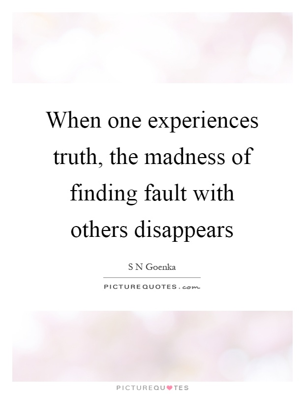When one experiences truth, the madness of finding fault with others disappears Picture Quote #1
