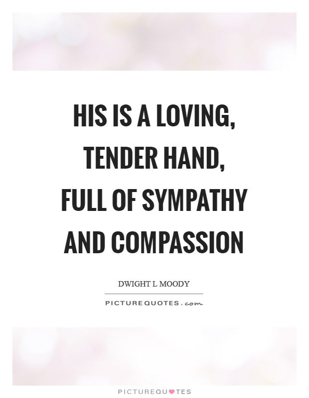His is a loving, tender hand, full of sympathy and compassion Picture Quote #1