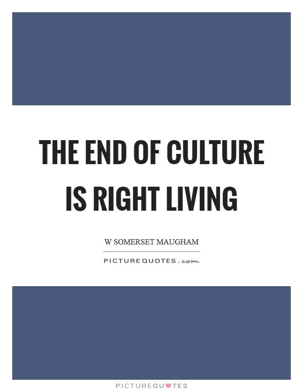 The end of culture is right living Picture Quote #1