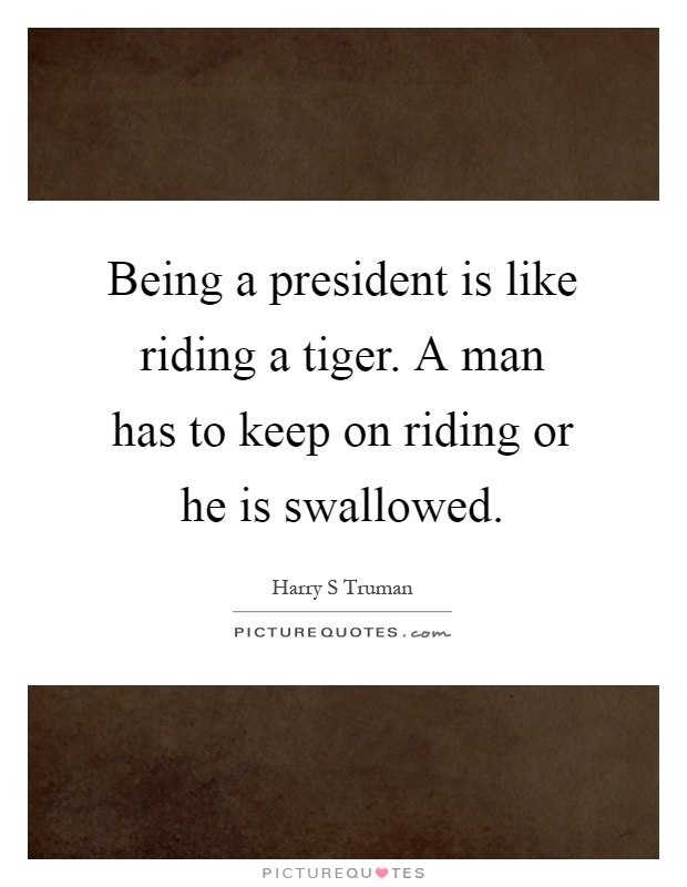 Being a president is like riding a tiger. A man has to keep on riding or he is swallowed Picture Quote #1