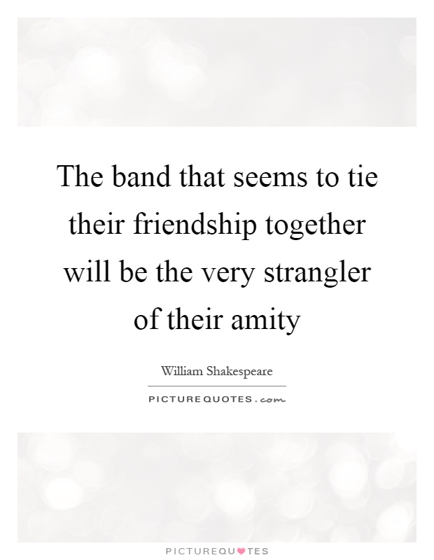 The band that seems to tie their friendship together will be the very strangler of their amity Picture Quote #1