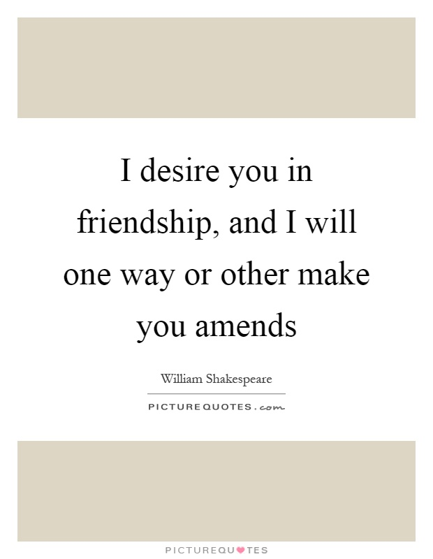 I desire you in friendship, and I will one way or other make you amends Picture Quote #1