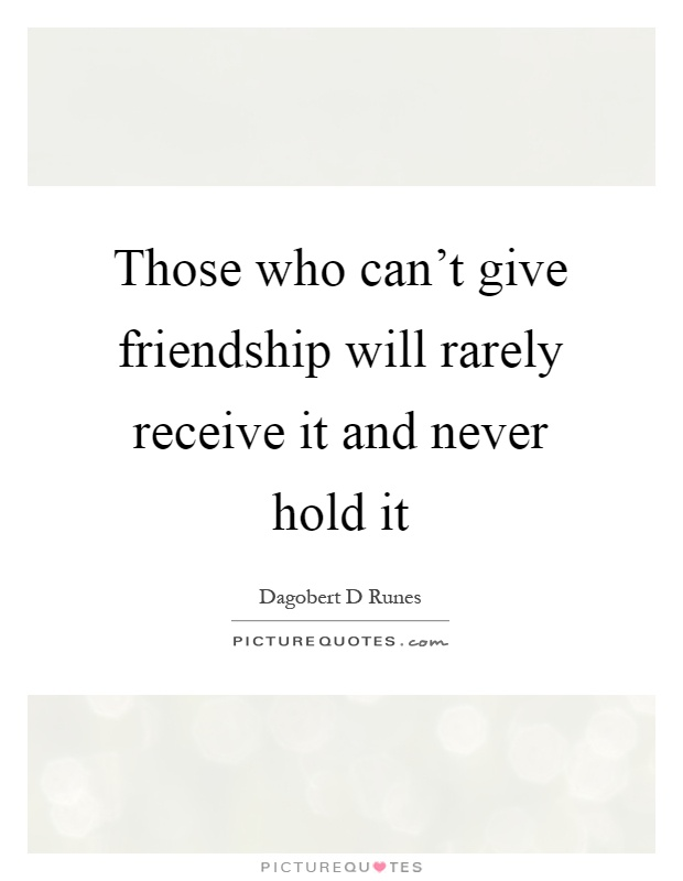 Those who can't give friendship will rarely receive it and never hold it Picture Quote #1