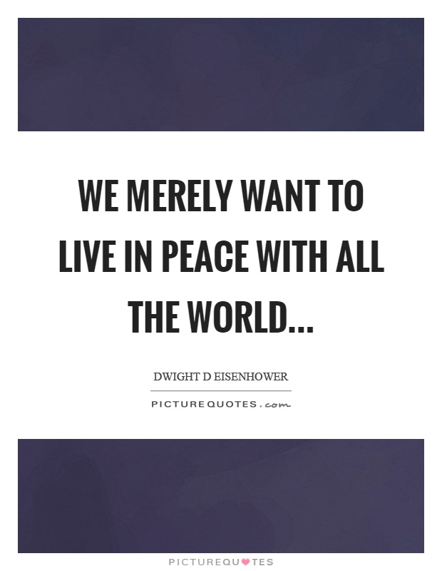 We merely want to live in peace with all the world Picture Quote #1