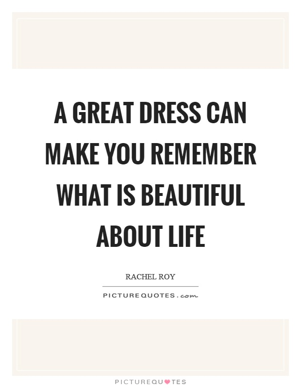 A great dress can make you remember what is beautiful about life Picture Quote #1