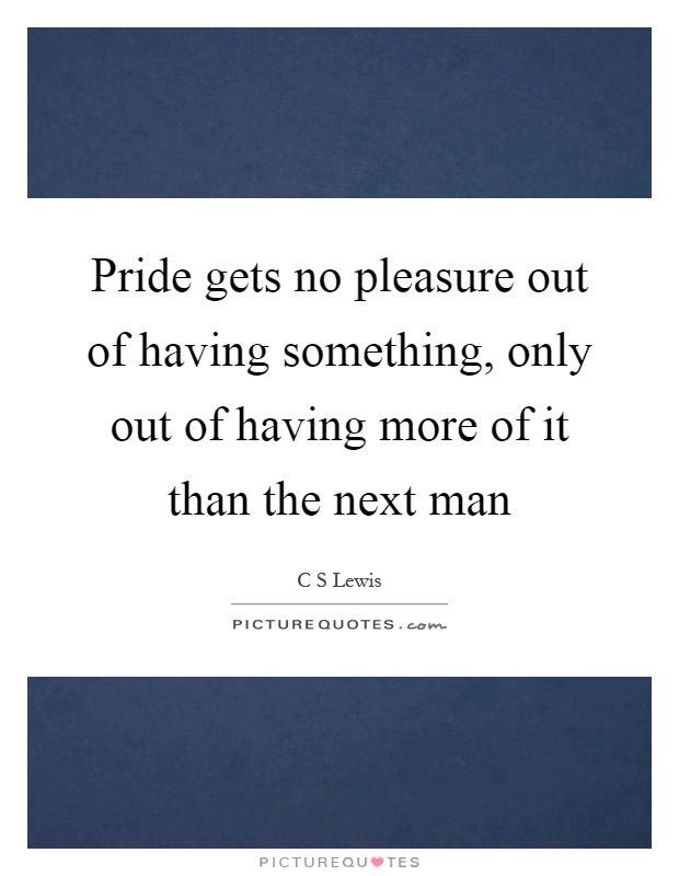 Pride gets no pleasure out of having something, only out of having more of it than the next man Picture Quote #1