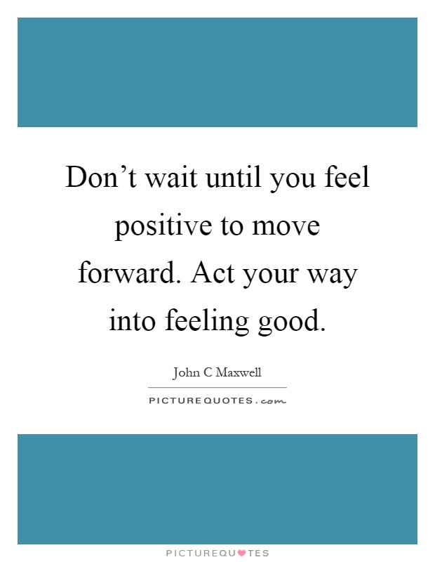 Don't wait until you feel positive to move forward. Act your way into feeling good Picture Quote #1
