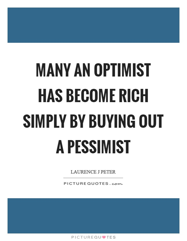 Many an optimist has become rich simply by buying out a pessimist Picture Quote #1