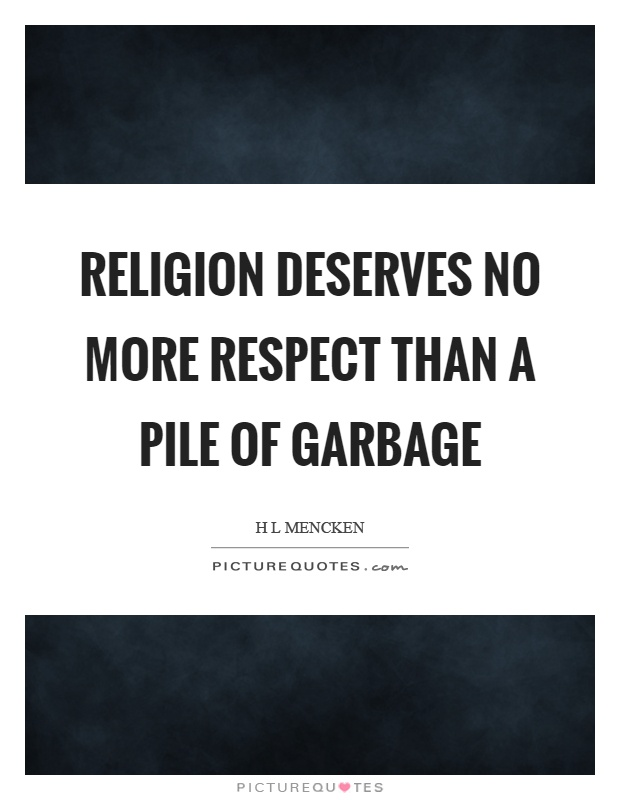 Religion deserves no more respect than a pile of garbage Picture Quote #1