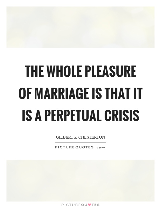 The whole pleasure of marriage is that it is a perpetual crisis Picture Quote #1