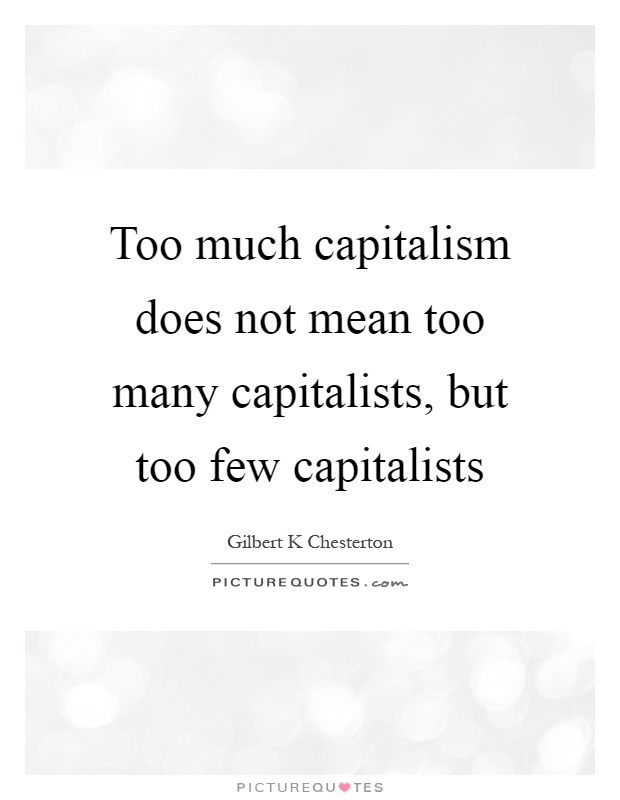 Too much capitalism does not mean too many capitalists, but too few capitalists Picture Quote #1