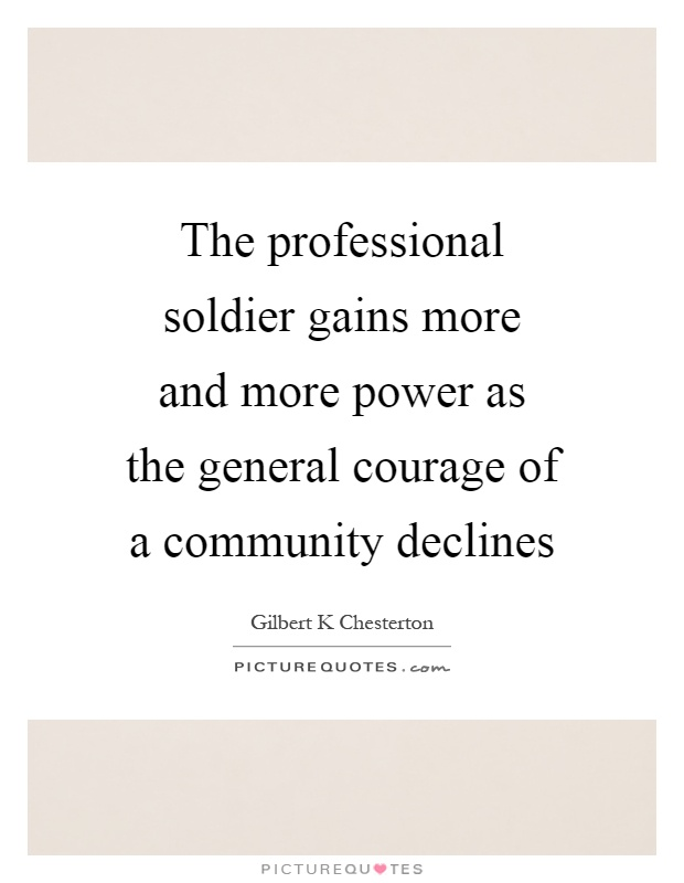 The professional soldier gains more and more power as the general courage of a community declines Picture Quote #1