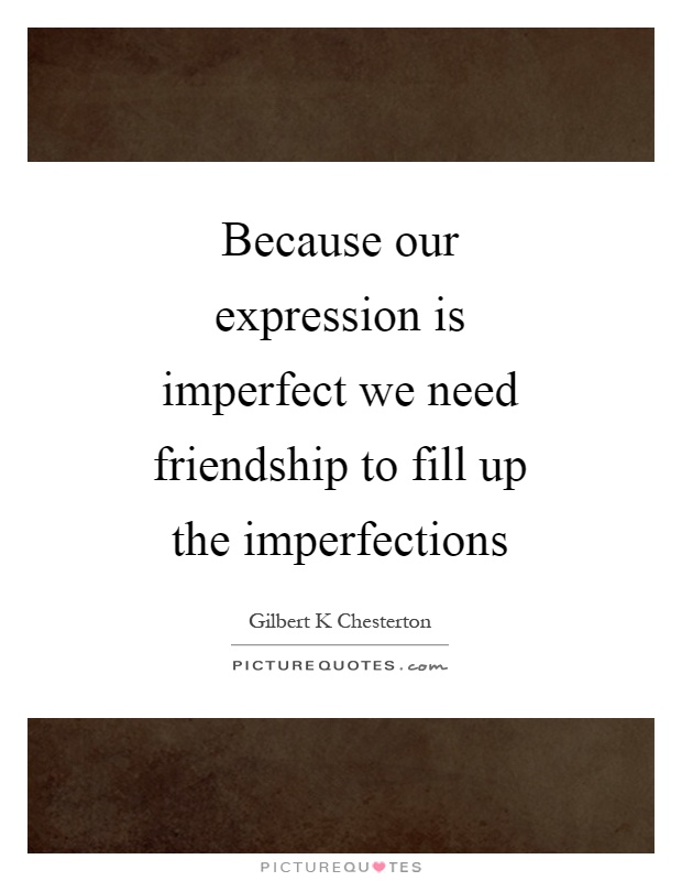Because our expression is imperfect we need friendship to fill up the imperfections Picture Quote #1