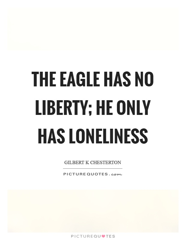The eagle has no liberty; he only has loneliness Picture Quote #1