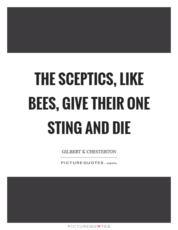 The sceptics, like bees, give their one sting and die Picture Quote #1