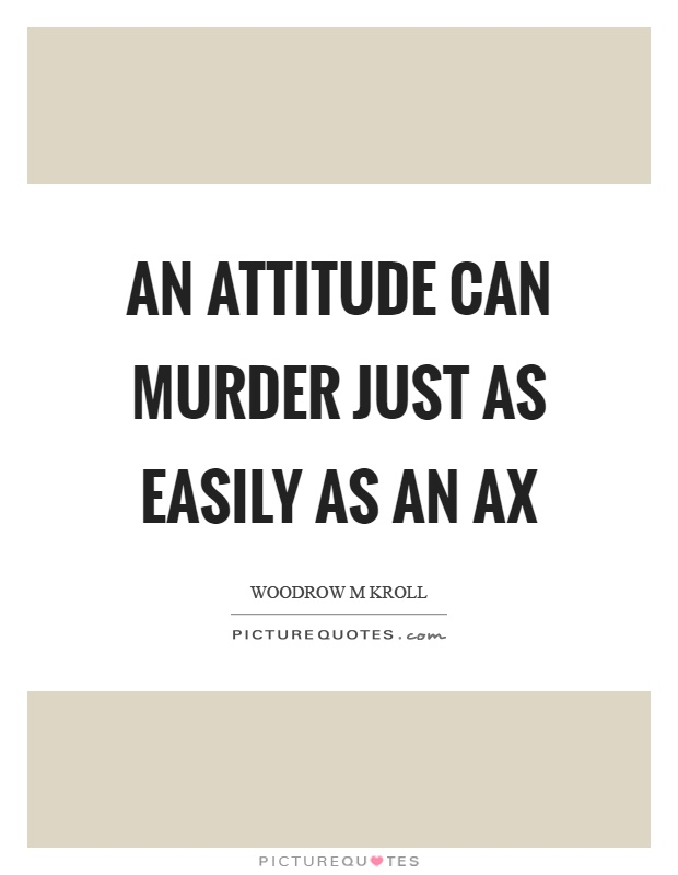 An attitude can murder just as easily as an ax Picture Quote #1