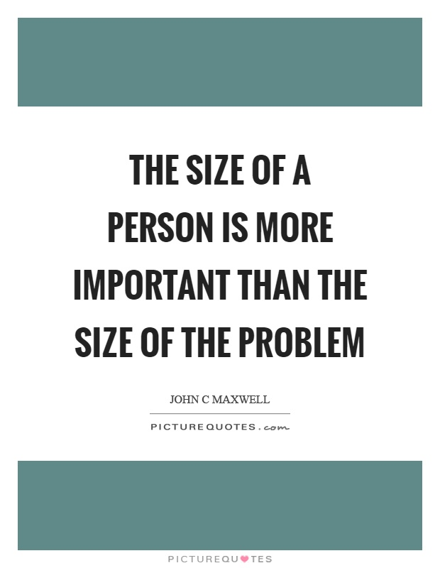 The size of a person is more important than the size of the problem Picture Quote #1