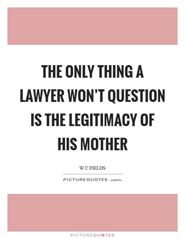 The only thing a lawyer won't question is the legitimacy of his mother Picture Quote #1