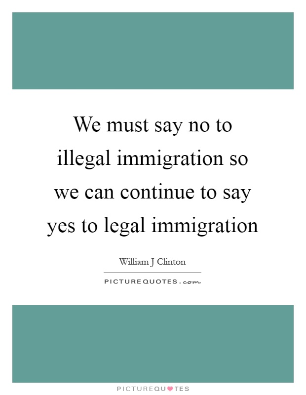 We must say no to illegal immigration so we can continue to say yes to legal immigration Picture Quote #1