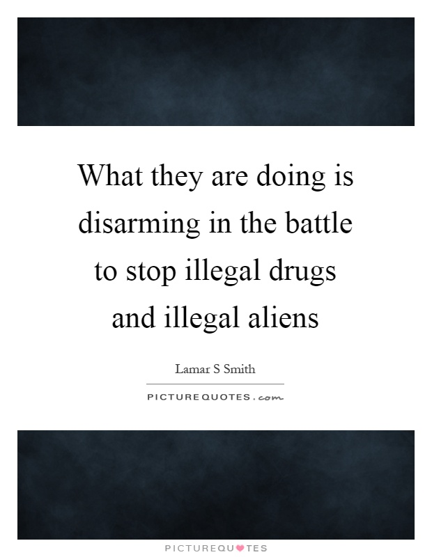 What they are doing is disarming in the battle to stop illegal drugs and illegal aliens Picture Quote #1