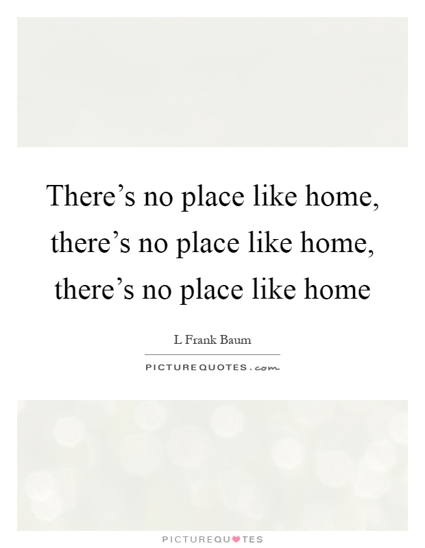 There's no place like home, there's no place like home, there's no place like home Picture Quote #1