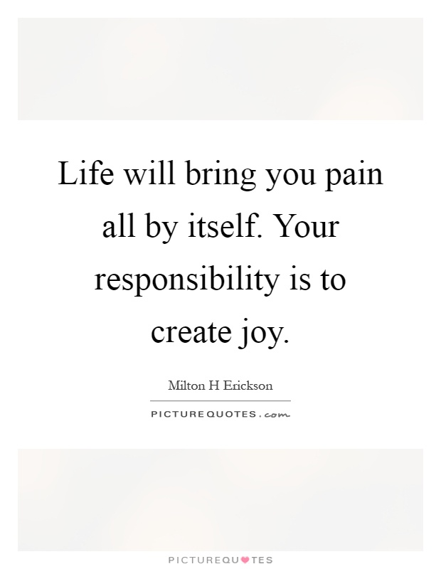 Life will bring you pain all by itself. Your responsibility is to create joy Picture Quote #1