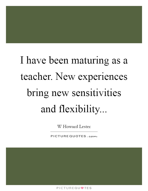 I have been maturing as a teacher. New experiences bring new sensitivities and flexibility Picture Quote #1