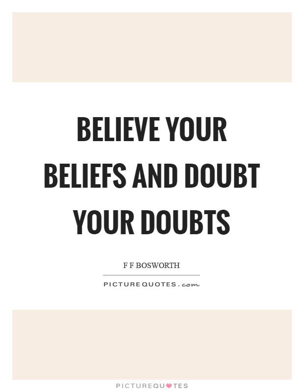 Believe your beliefs .. Doubt your doubts, if not you will ...