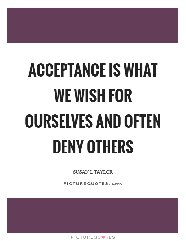 Acceptance is what we wish for ourselves and often deny others Picture Quote #1