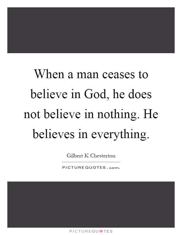 When a man ceases to believe in God, he does not believe in nothing. He believes in everything Picture Quote #1