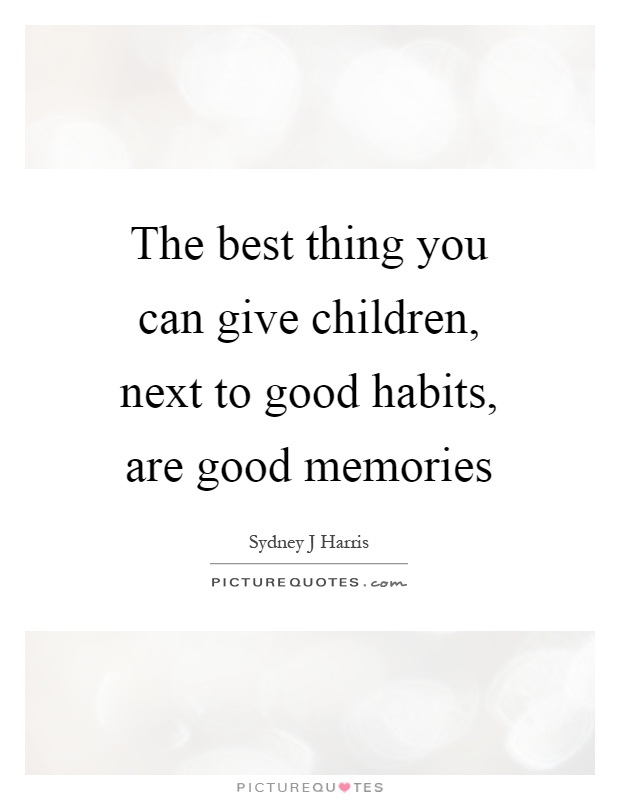 The best thing you can give children, next to good habits, are good memories Picture Quote #1