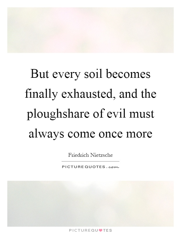 But every soil becomes finally exhausted, and the ploughshare of evil must always come once more Picture Quote #1