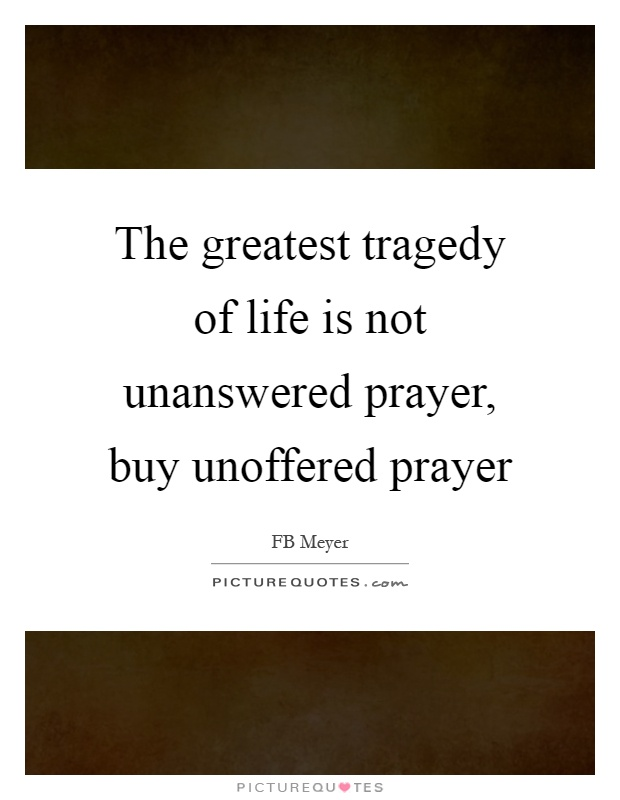 The greatest tragedy of life is not unanswered prayer, buy unoffered prayer Picture Quote #1