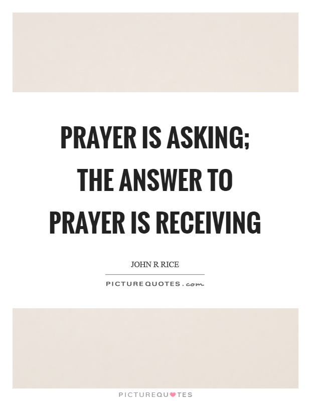 Prayer is asking; the answer to prayer is receiving Picture Quote #1