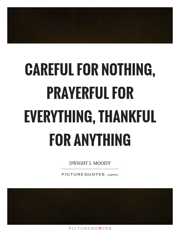 Careful for nothing, prayerful for everything, thankful for anything Picture Quote #1