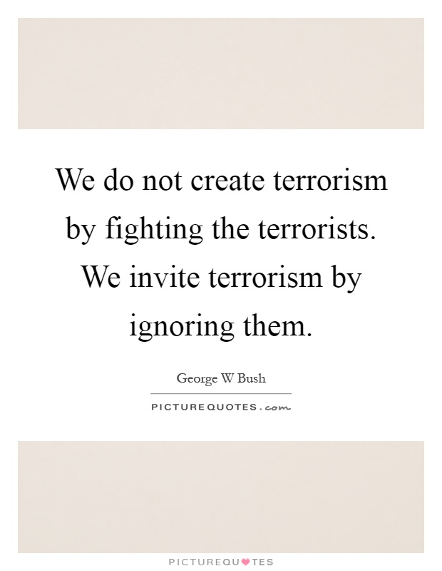 We do not create terrorism by fighting the terrorists. We invite terrorism by ignoring them Picture Quote #1