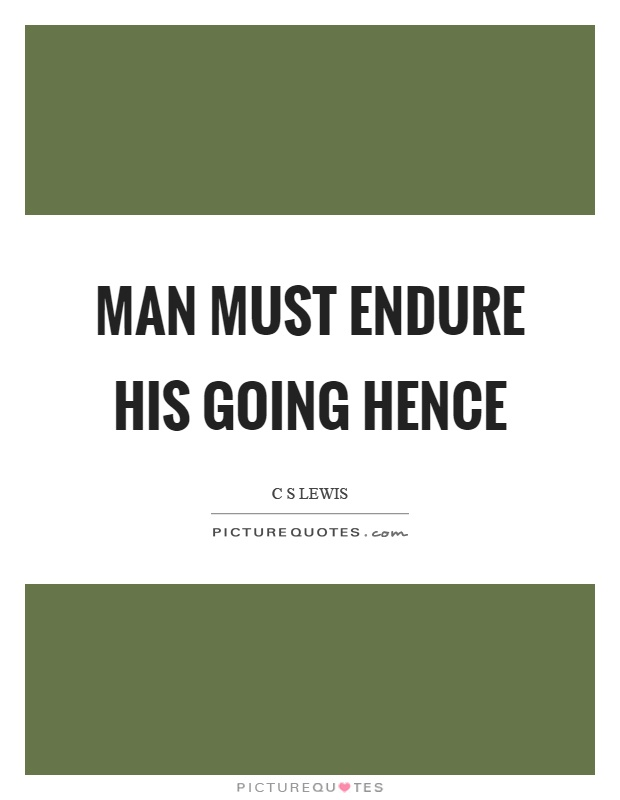 Man must endure his going hence Picture Quote #1