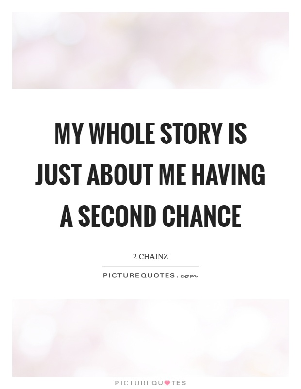 My whole story is just about me having a second chance Picture Quote #1