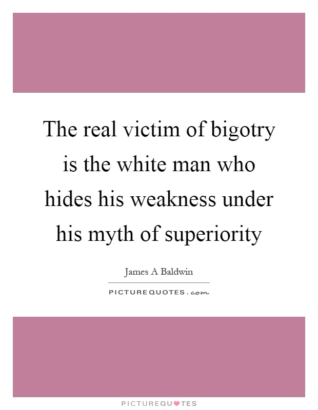 The real victim of bigotry is the white man who hides his weakness under his myth of superiority Picture Quote #1