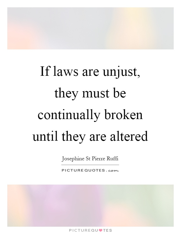 If laws are unjust, they must be continually broken until they are altered Picture Quote #1