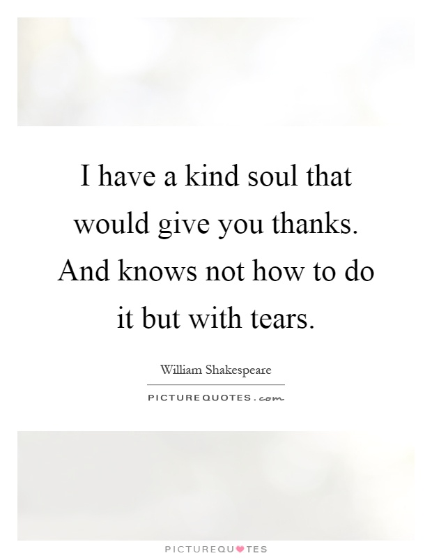I have a kind soul that would give you thanks. And knows not how to do it but with tears Picture Quote #1